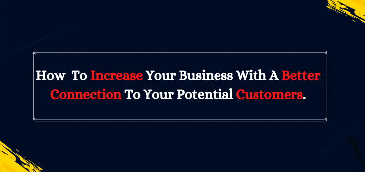 How To Increase Your Business With A Better Connection to Your Potential Customers.