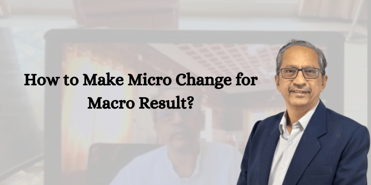 Micro Change for Macro Results
